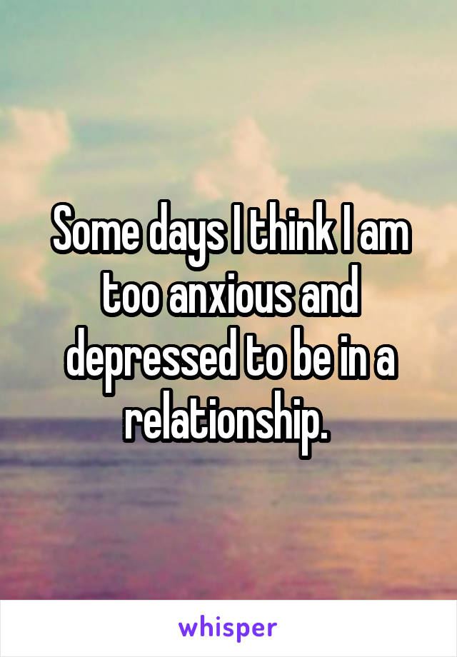 Some days I think I am too anxious and depressed to be in a relationship.