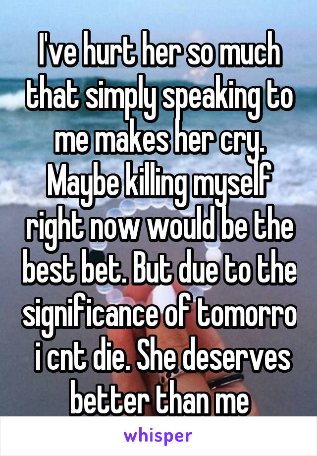 I've hurt her so much that simply speaking to me makes her cry. Maybe killing myself right now would be the best bet. But due to the significance of tomorro  i cnt die. She deserves better than me