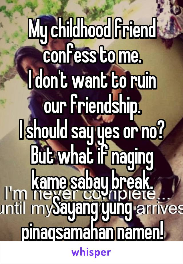 My childhood friend confess to me. I don't want to ruin our friendship. I should say yes or no? But what if naging kame sabay break. Sayang yung pinagsamahan namen!