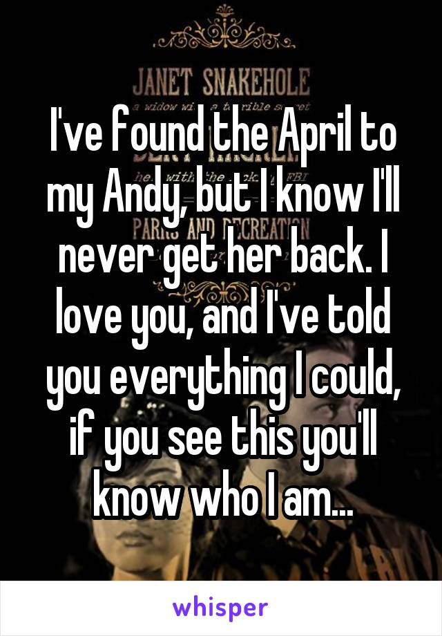 I've found the April to my Andy, but I know I'll never get her back. I love you, and I've told you everything I could, if you see this you'll know who I am...
