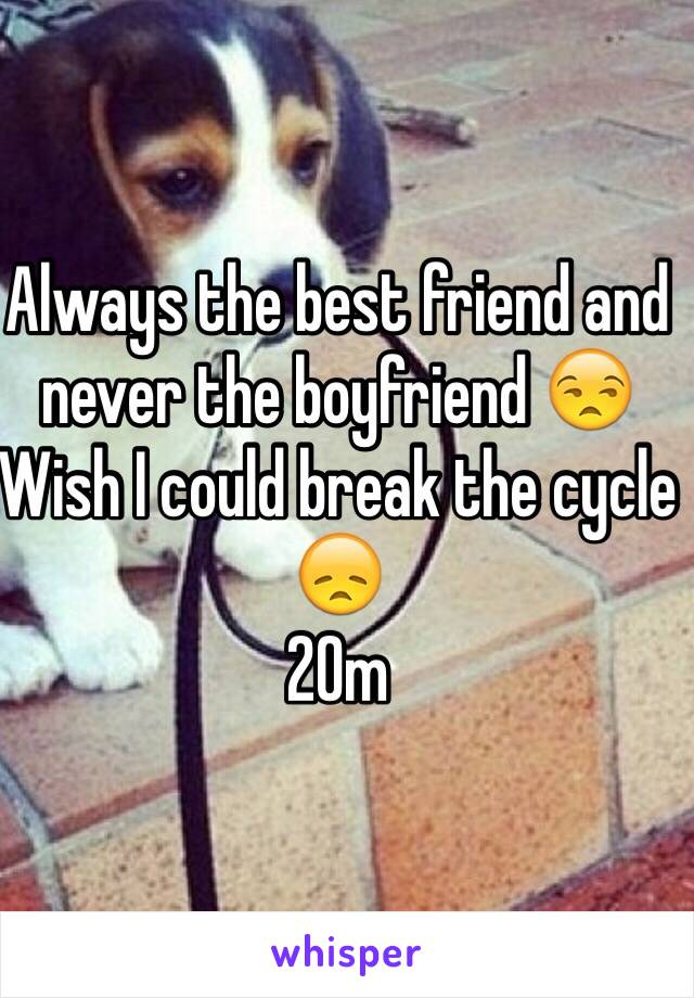 Always the best friend and never the boyfriend 😒  Wish I could break the cycle 😞 20m