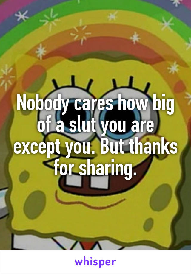Nobody cares how big of a slut you are except you. But thanks for sharing.