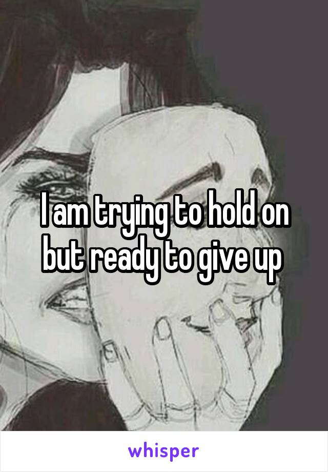 I am trying to hold on but ready to give up