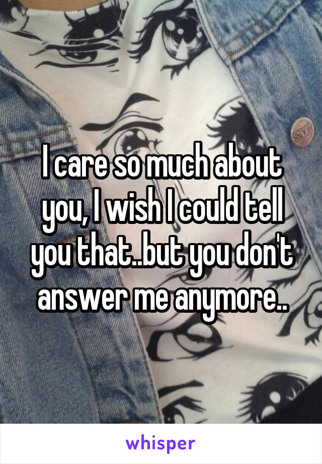 I care so much about you, I wish I could tell you that..but you don't answer me anymore..