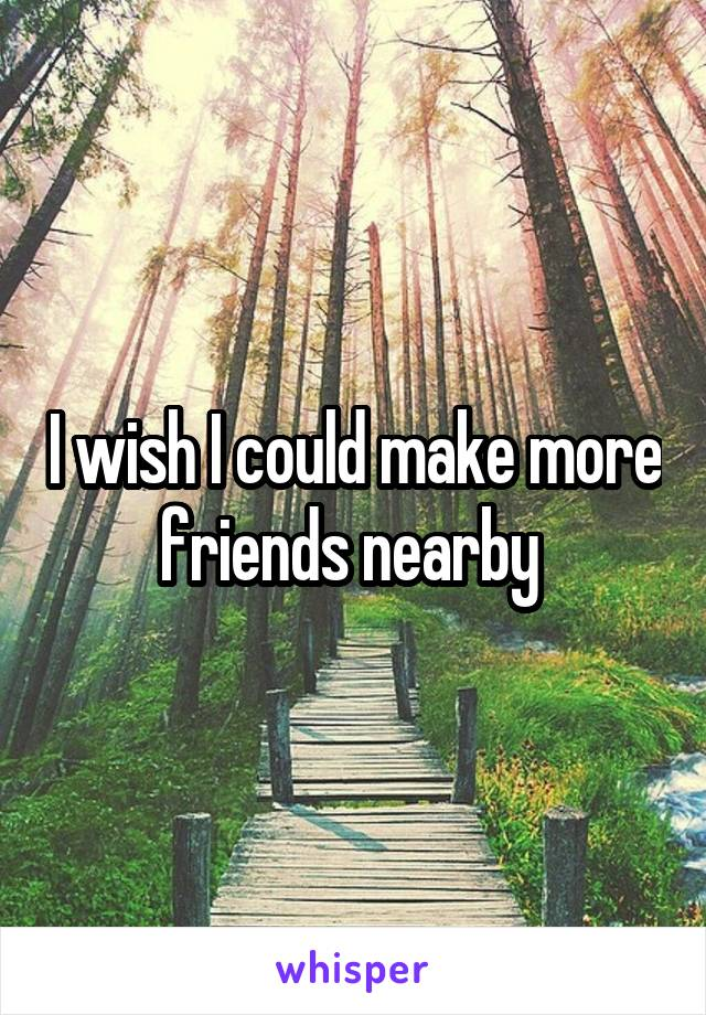 I wish I could make more friends nearby