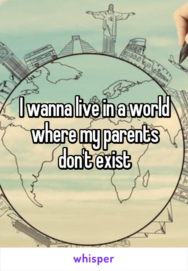 I wanna live in a world where my parents don't exist