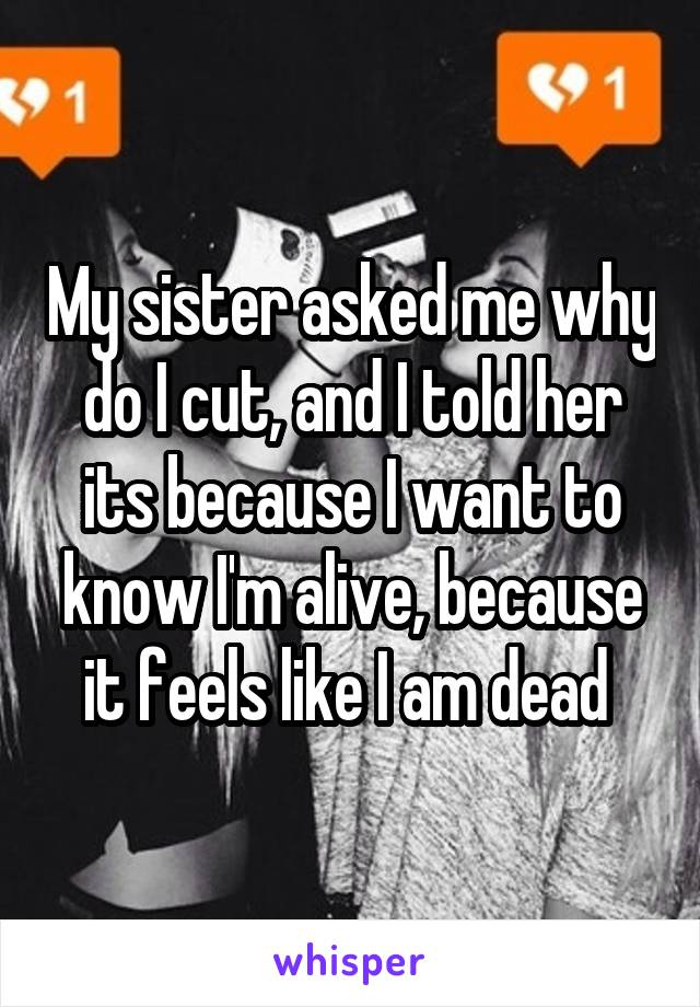My sister asked me why do I cut, and I told her its because I want to know I'm alive, because it feels like I am dead