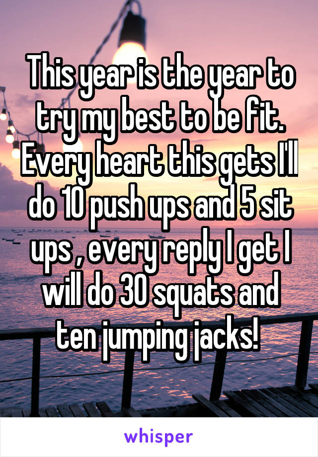 This year is the year to try my best to be fit. Every heart this gets I'll do 10 push ups and 5 sit ups , every reply I get I will do 30 squats and ten jumping jacks!