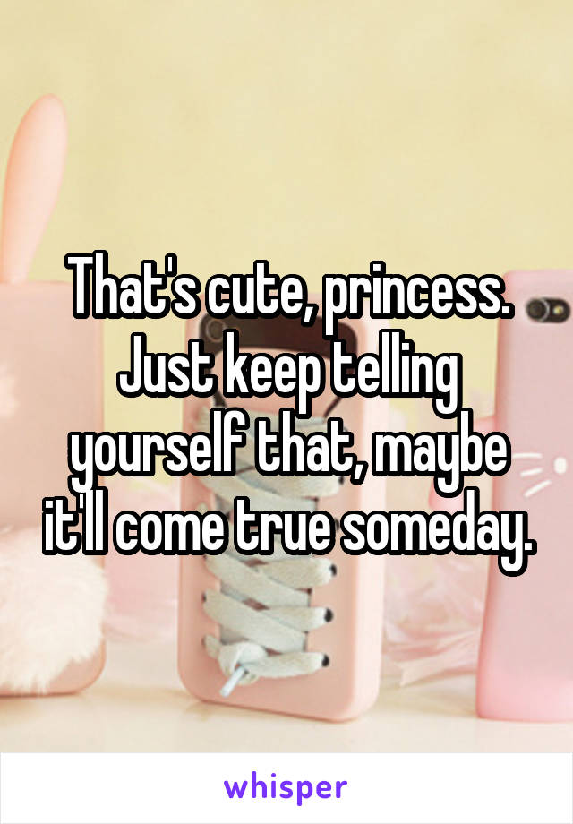 That's cute, princess. Just keep telling yourself that, maybe it'll come true someday.