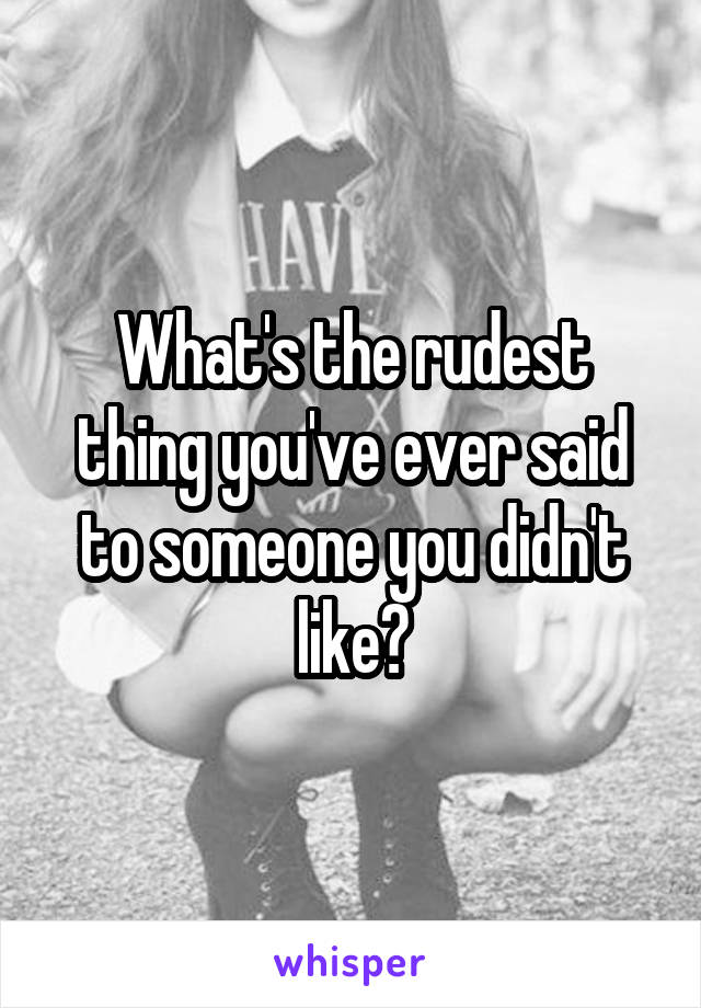 What's the rudest thing you've ever said to someone you didn't like?