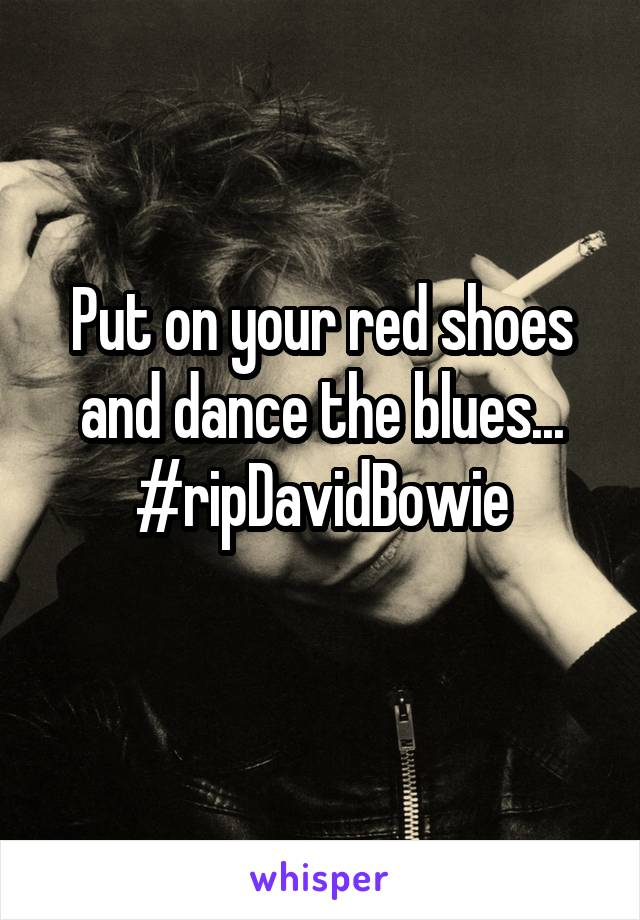 Put on your red shoes and dance the blues... #ripDavidBowie