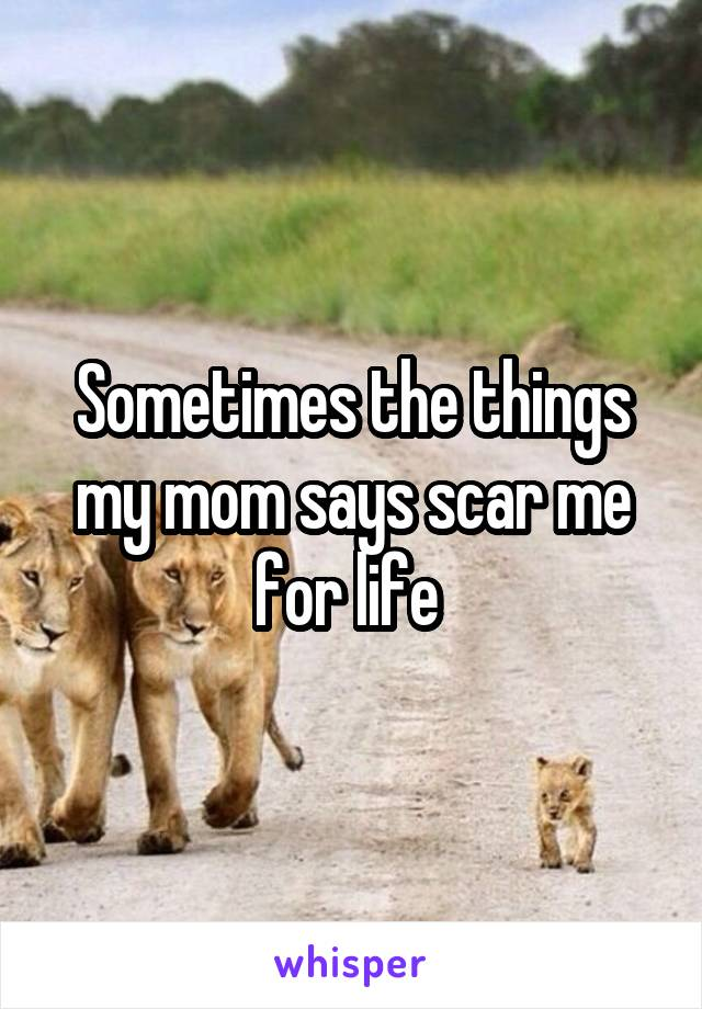 Sometimes the things my mom says scar me for life
