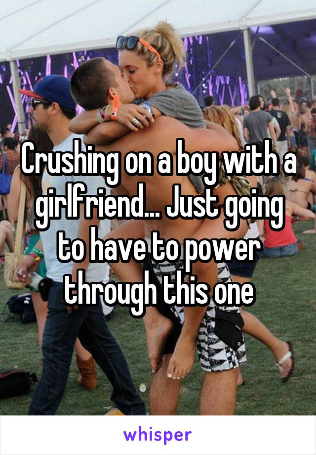 Crushing on a boy with a girlfriend... Just going to have to power through this one