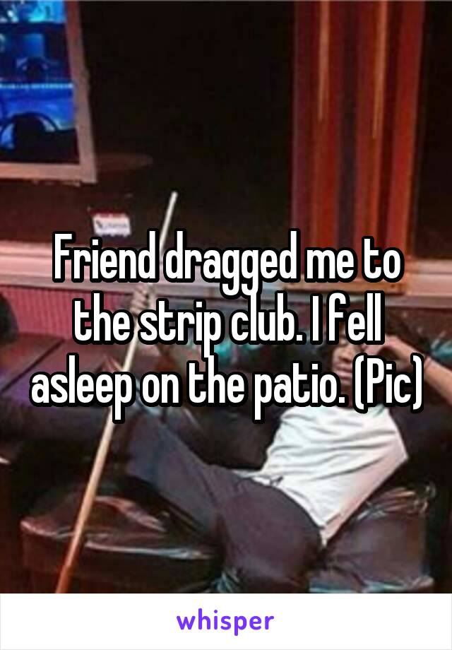 Friend dragged me to the strip club. I fell asleep on the patio. (Pic)