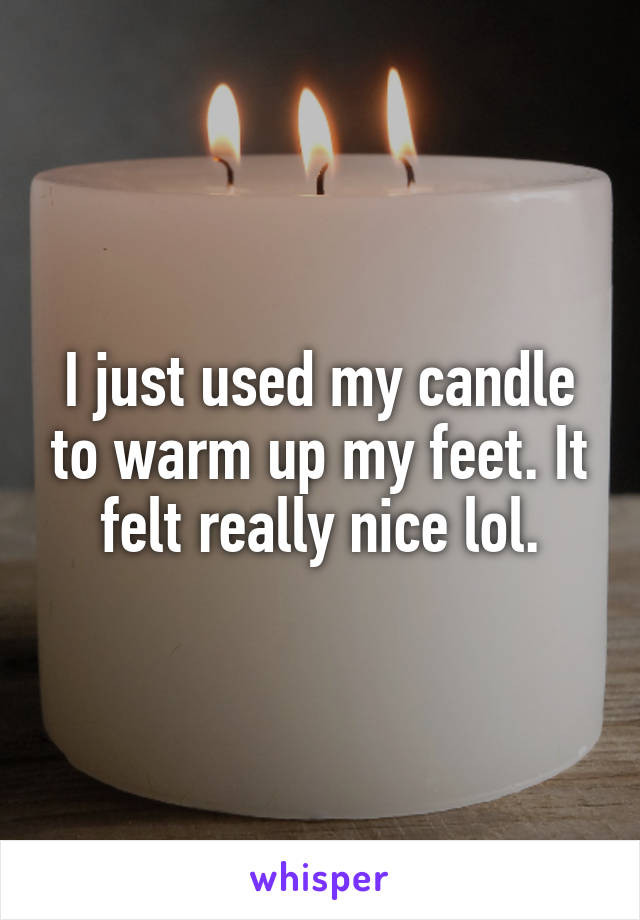I just used my candle to warm up my feet. It felt really nice lol.