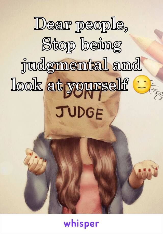 Dear people, Stop being judgmental and look at yourself 😉