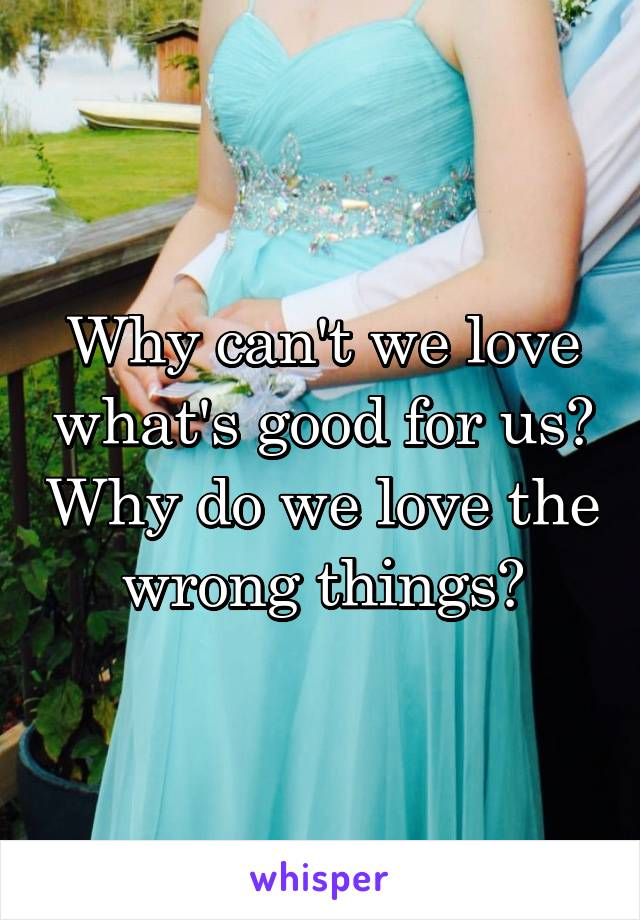 Why can't we love what's good for us? Why do we love the wrong things?