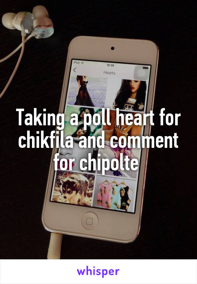 Taking a poll heart for chikfila and comment for chipolte