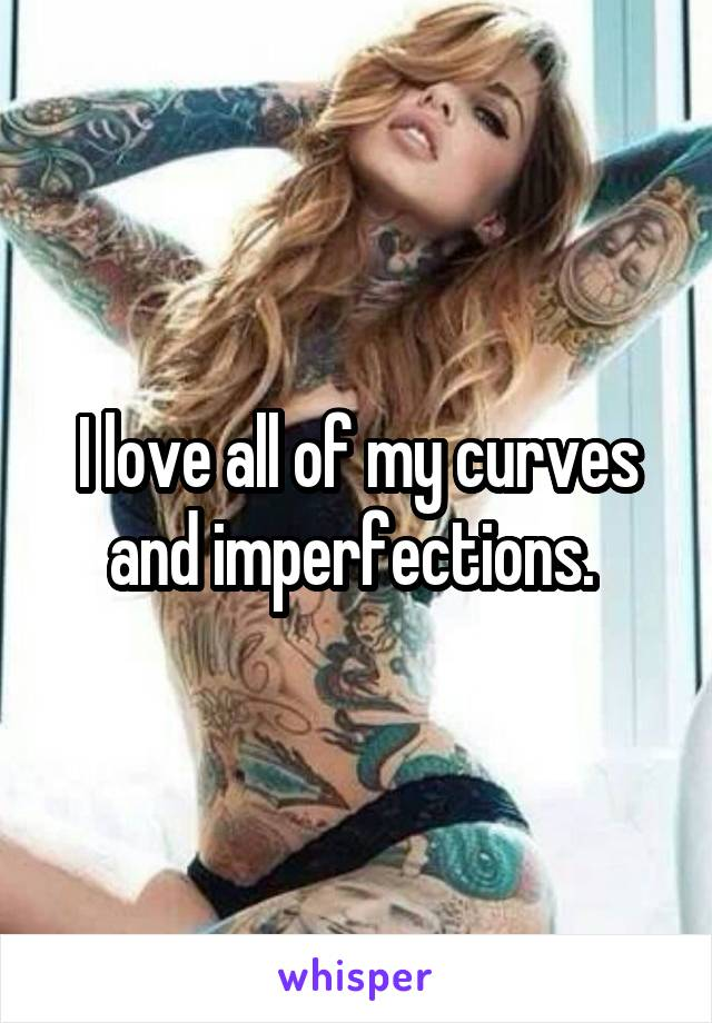 I love all of my curves and imperfections.