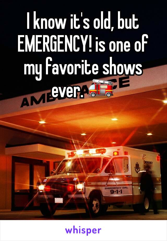 I know it's old, but EMERGENCY! is one of my favorite shows ever. 🚒
