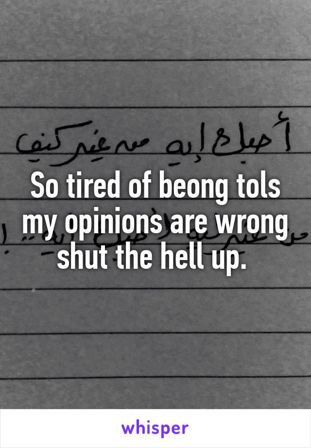 So tired of beong tols my opinions are wrong shut the hell up.