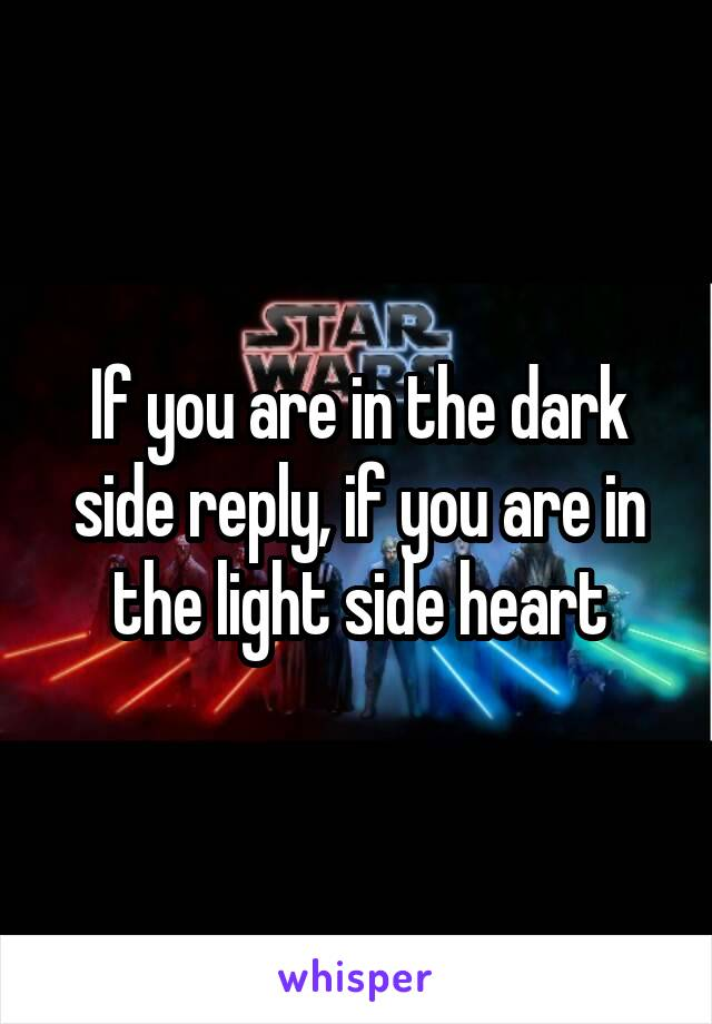 If you are in the dark side reply, if you are in the light side heart