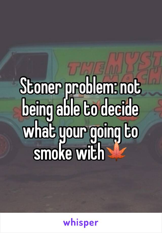 Stoner problem: not being able to decide what your going to smoke with🍁