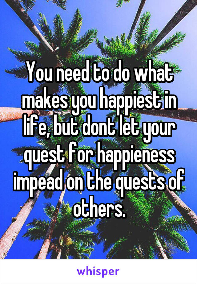 You need to do what makes you happiest in life, but dont let your quest for happieness impead on the quests of others.