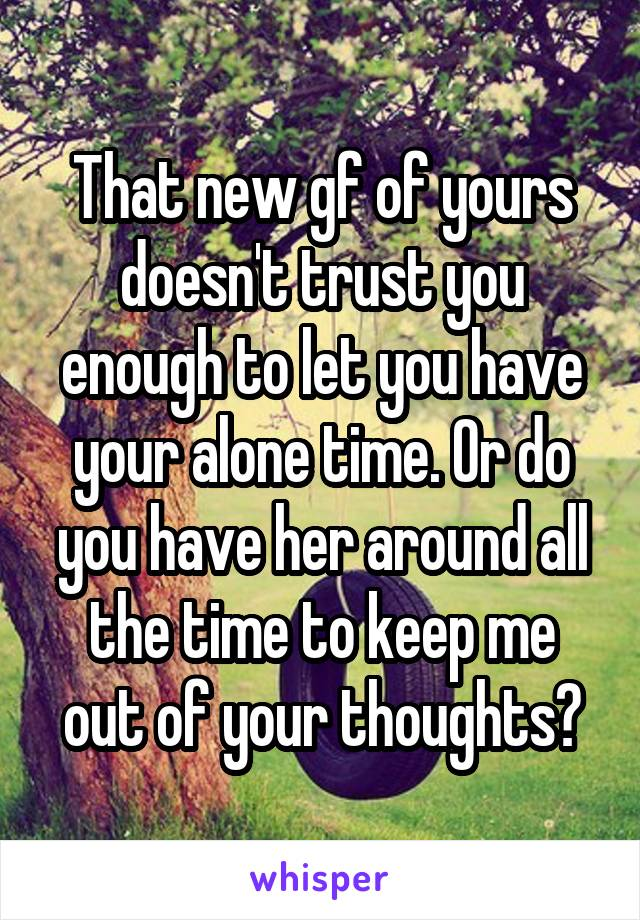 That new gf of yours doesn't trust you enough to let you have your alone time. Or do you have her around all the time to keep me out of your thoughts?