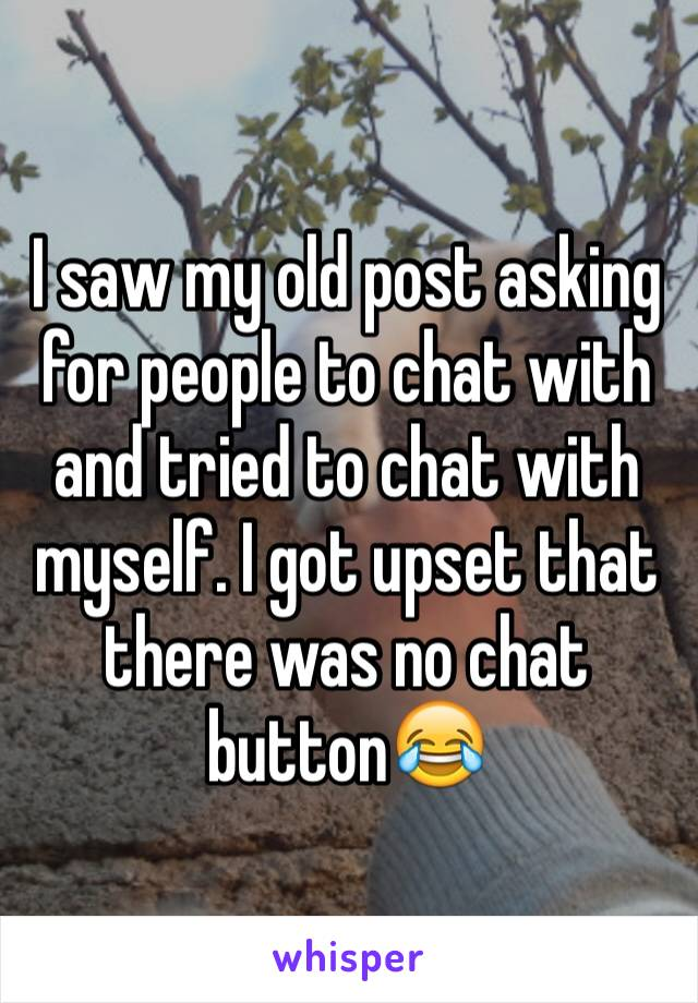 I saw my old post asking for people to chat with and tried to chat with myself. I got upset that there was no chat button😂