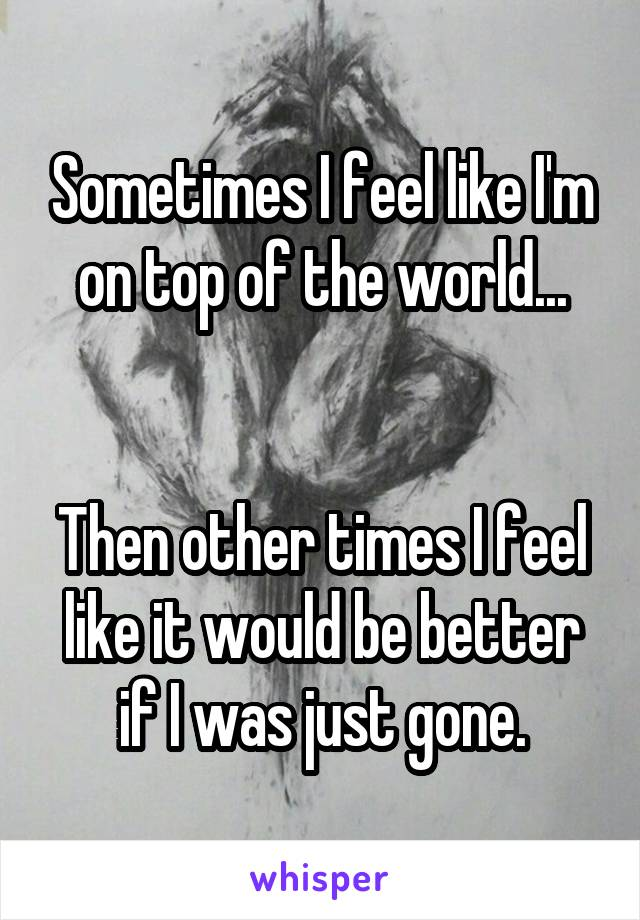 Sometimes I feel like I'm on top of the world...   Then other times I feel like it would be better if I was just gone.