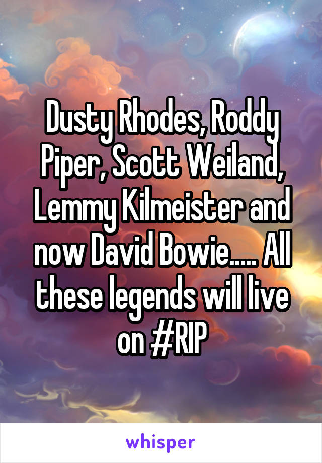 Dusty Rhodes, Roddy Piper, Scott Weiland, Lemmy Kilmeister and now David Bowie..... All these legends will live on #RIP