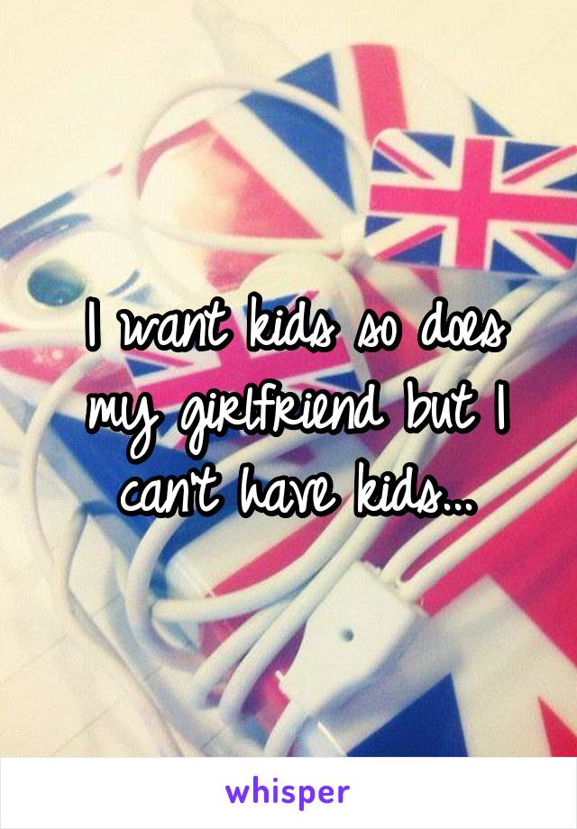 I want kids so does my girlfriend but I can't have kids...