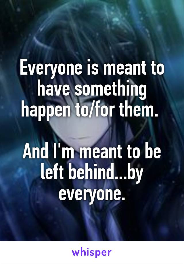 Everyone is meant to have something happen to/for them.   And I'm meant to be left behind...by everyone.