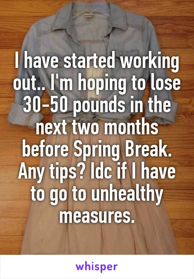 I have started working out.. I'm hoping to lose 30-50 pounds in the next two months before Spring Break. Any tips? Idc if I have to go to unhealthy measures.