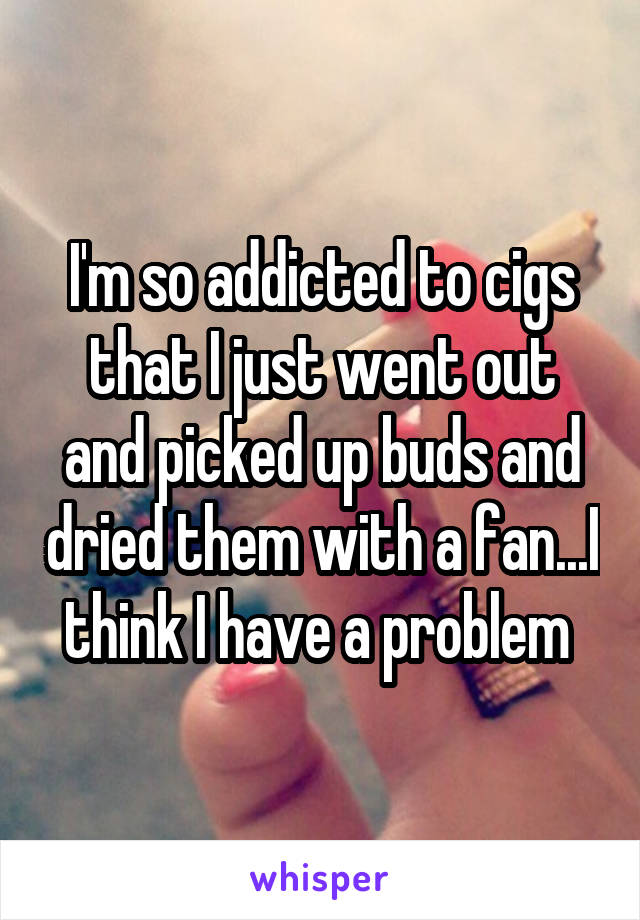I'm so addicted to cigs that I just went out and picked up buds and dried them with a fan...I think I have a problem