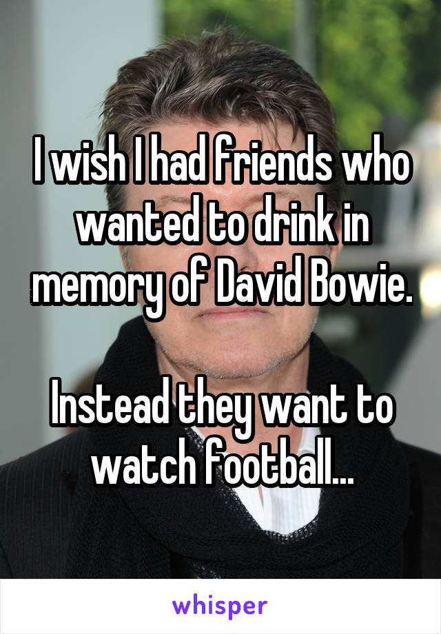 I wish I had friends who wanted to drink in memory of David Bowie.  Instead they want to watch football...