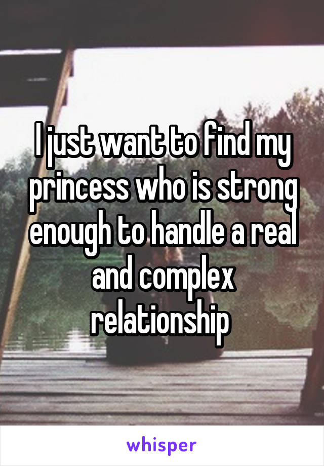 I just want to find my princess who is strong enough to handle a real and complex relationship