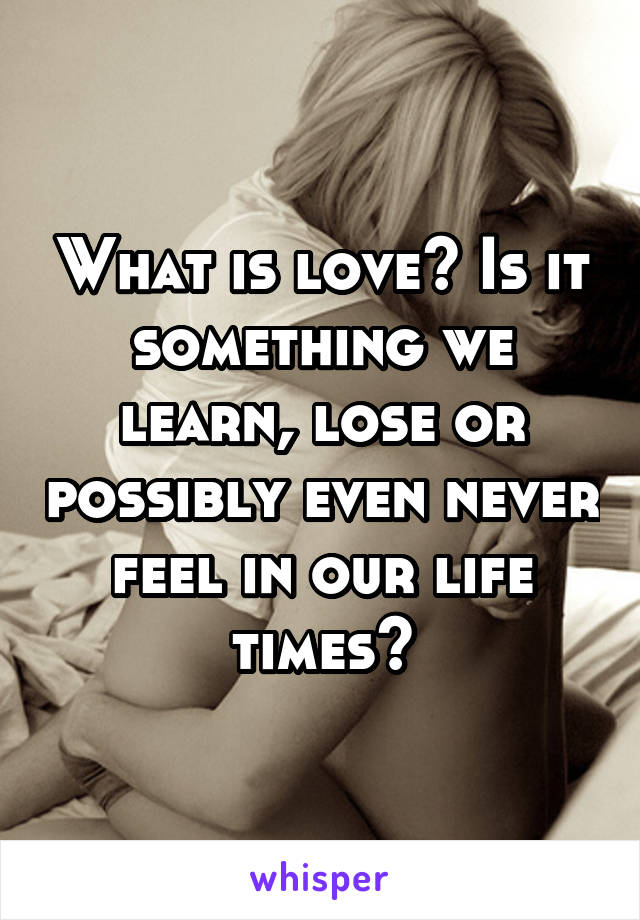 What is love? Is it something we learn, lose or possibly even never feel in our life times?