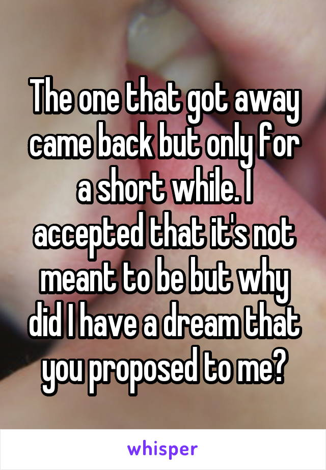 The one that got away came back but only for a short while. I accepted that it's not meant to be but why did I have a dream that you proposed to me?