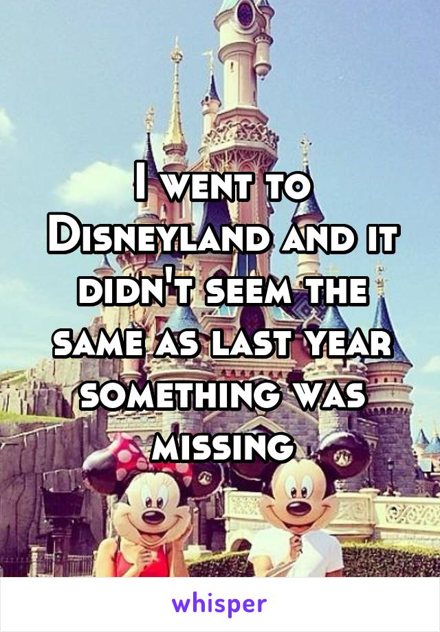 I went to Disneyland and it didn't seem the same as last year something was missing