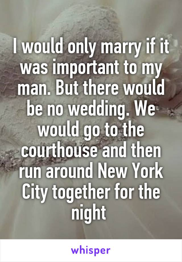 I would only marry if it was important to my man. But there would be no wedding. We would go to the courthouse and then run around New York City together for the night