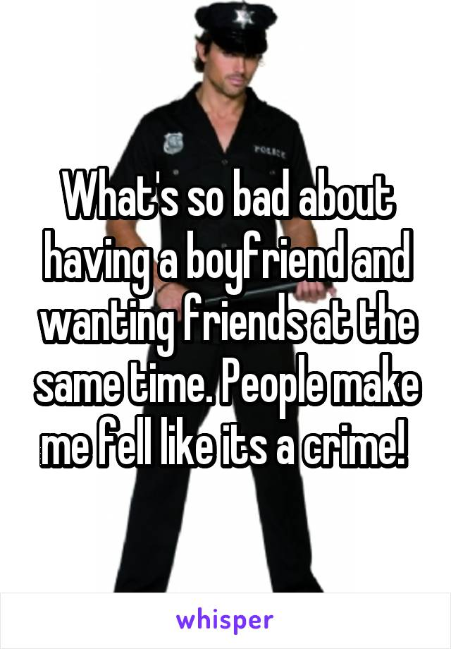 What's so bad about having a boyfriend and wanting friends at the same time. People make me fell like its a crime!
