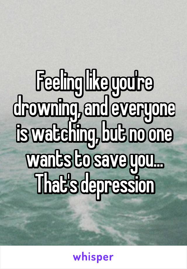 Feeling like you're drowning, and everyone is watching, but no one wants to save you... That's depression