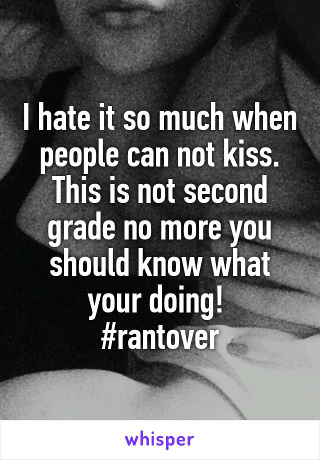 I hate it so much when people can not kiss. This is not second grade no more you should know what your doing!  #rantover
