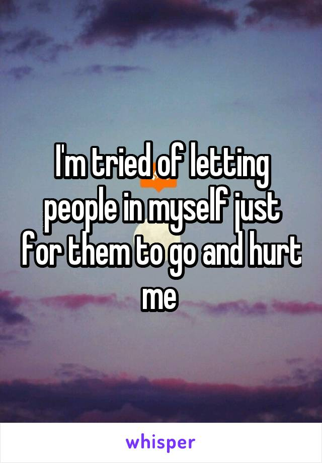 I'm tried of letting people in myself just for them to go and hurt me