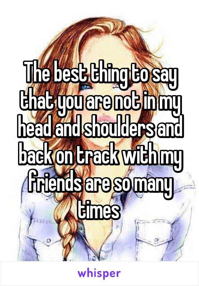 The best thing to say that you are not in my head and shoulders and back on track with my friends are so many times