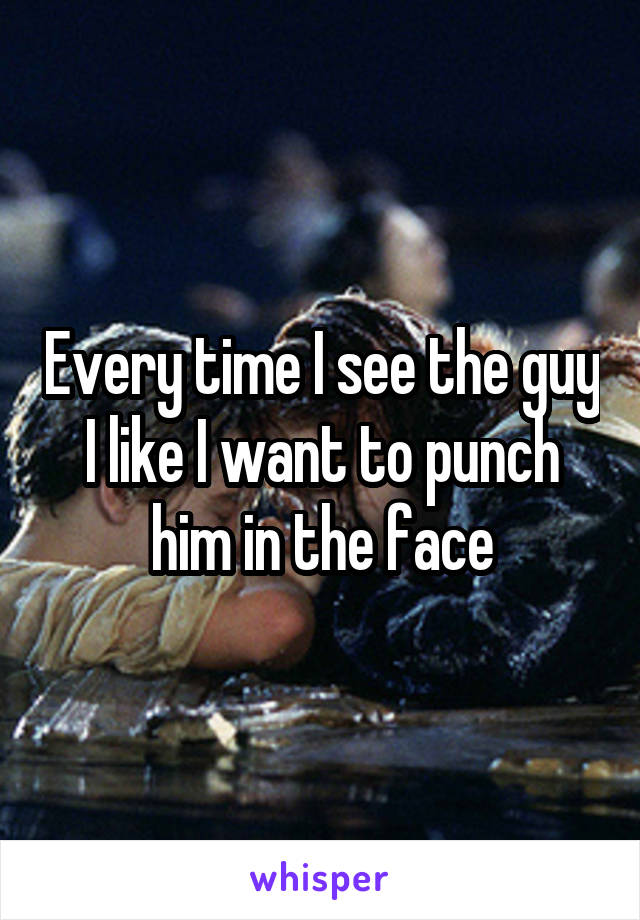 Every time I see the guy I like I want to punch him in the face