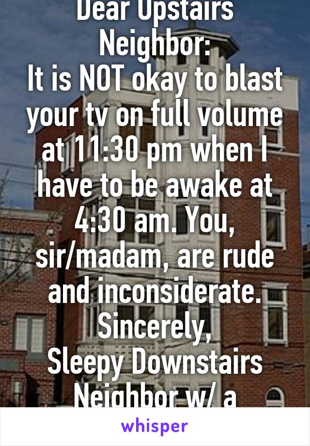 Dear Upstairs Neighbor: It is NOT okay to blast your tv on full volume at 11:30 pm when I have to be awake at 4:30 am. You, sir/madam, are rude and inconsiderate. Sincerely, Sleepy Downstairs Neighbor w/ a Migraine
