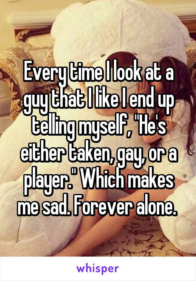 """Every time I look at a guy that I like I end up telling myself, """"He's either taken, gay, or a player."""" Which makes me sad. Forever alone."""
